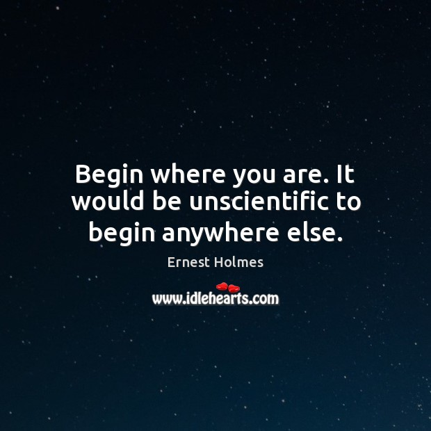 Begin where you are. It would be unscientific to begin anywhere else. Ernest Holmes Picture Quote