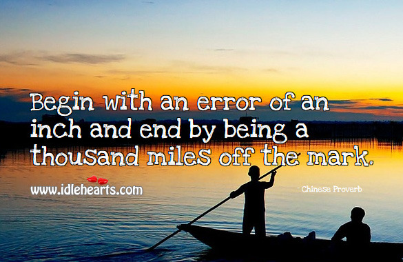 Begin with an error of an inch and end by being a thousand miles off the mark. Chinese Proverbs Image