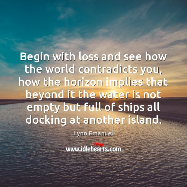 Begin with loss and see how the world contradicts you, how the Image