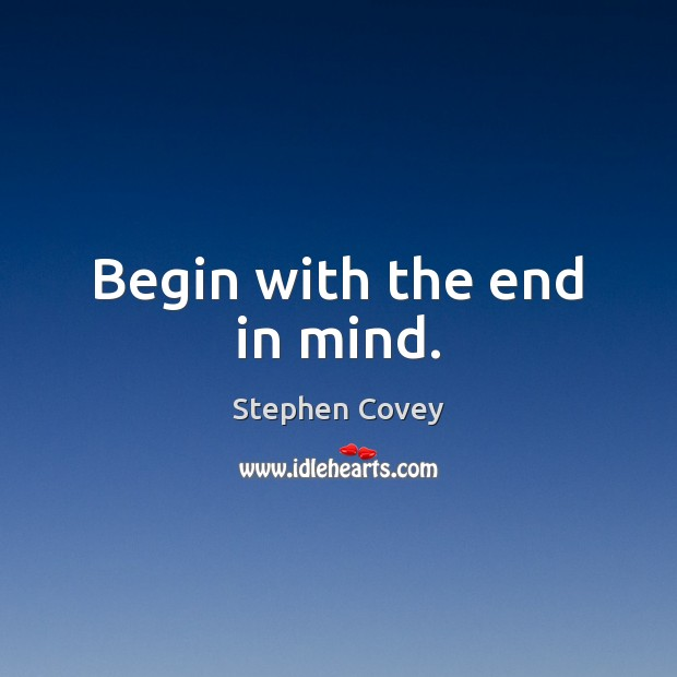 Begin with the end in mind. Image