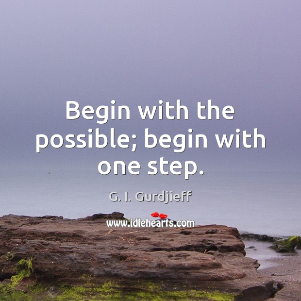 Begin with the possible; begin with one step. G. I. Gurdjieff Picture Quote