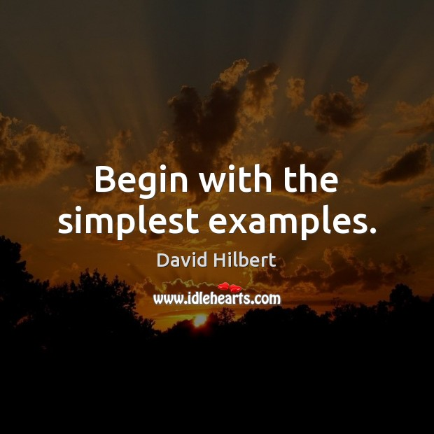 Begin with the simplest examples. David Hilbert Picture Quote