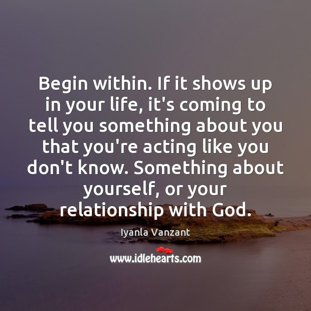 Begin within. If it shows up in your life, it's coming to Iyanla Vanzant Picture Quote