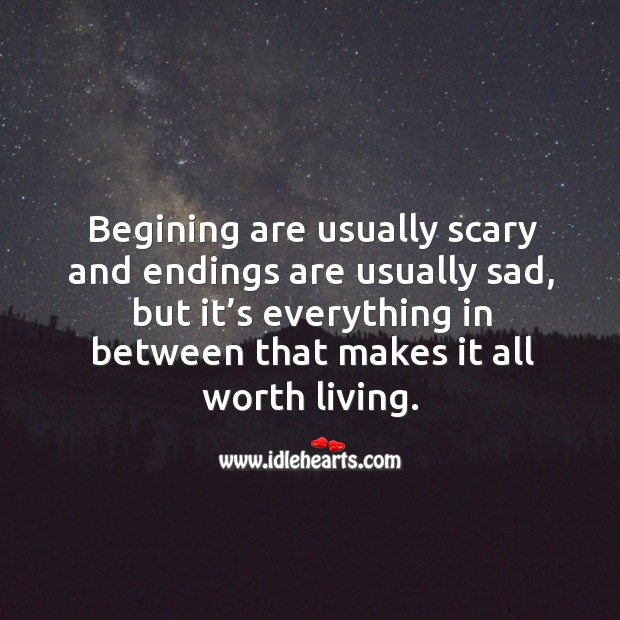 Image, Begining are usually scary and endings are usually sad, but it's everything in between that makes it all worth living.