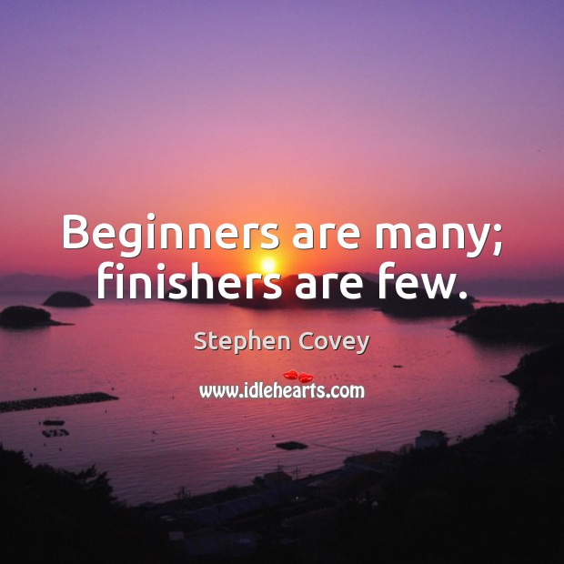 Beginners are many; finishers are few. Stephen Covey Picture Quote