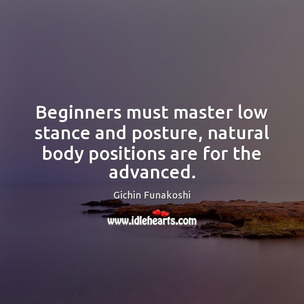 Beginners must master low stance and posture, natural body positions are for the advanced. Gichin Funakoshi Picture Quote
