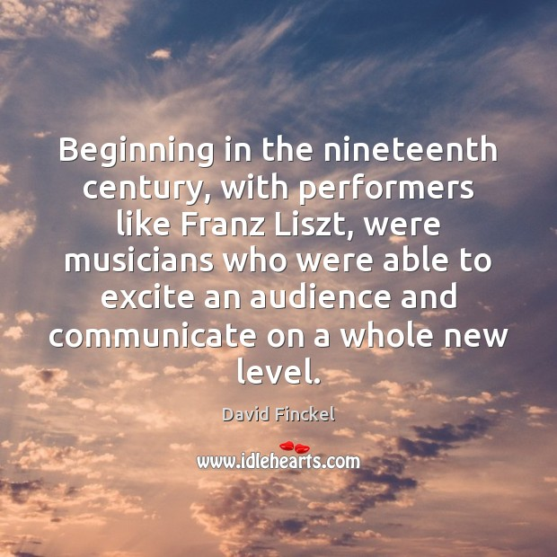 Beginning in the nineteenth century, with performers like Franz Liszt, were musicians David Finckel Picture Quote