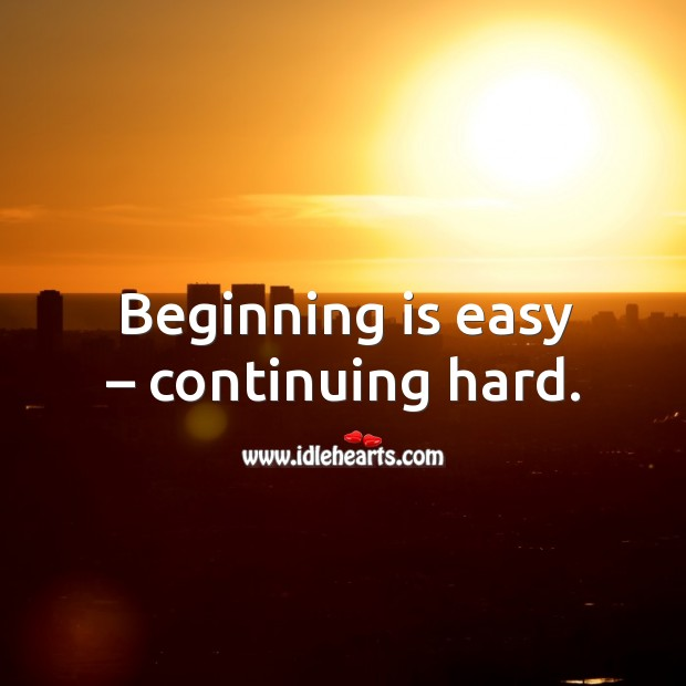 Beginning is easy – continuing hard. Image
