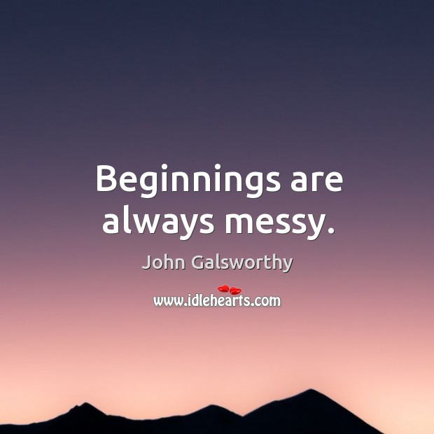 Beginnings are always messy. John Galsworthy Picture Quote