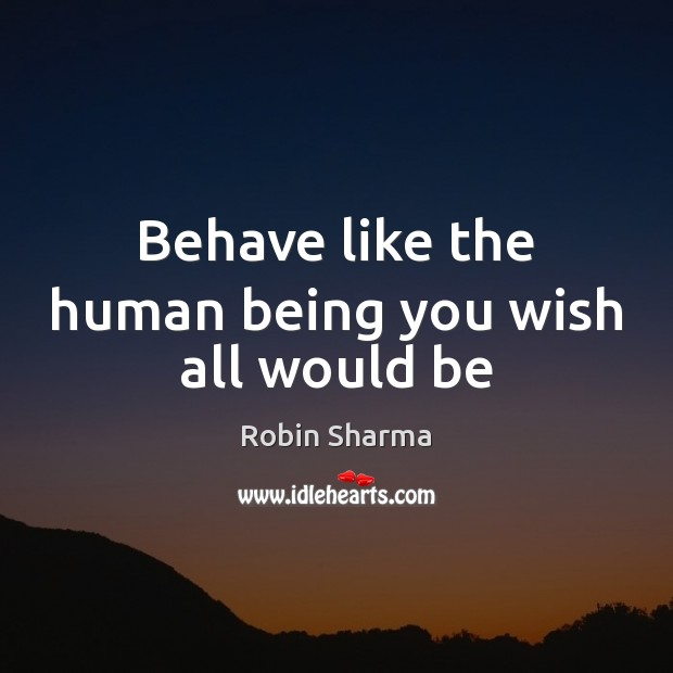 Image, Behave like the human being you wish all would be