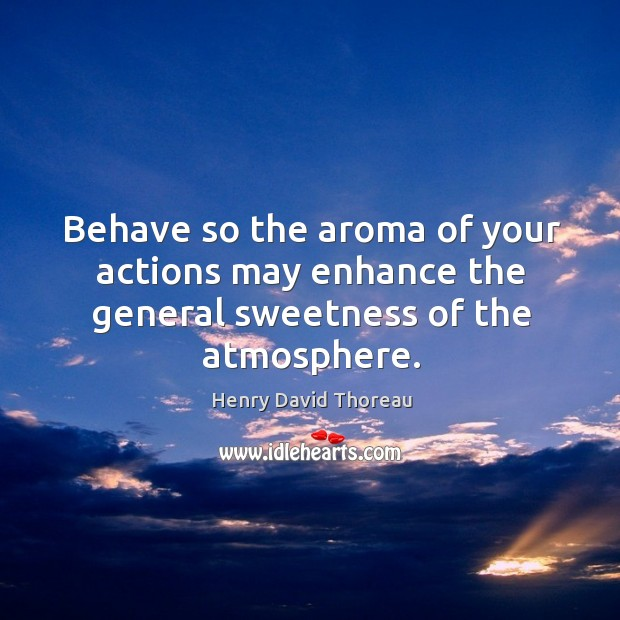 Behave so the aroma of your actions may enhance the general sweetness of the atmosphere. Image