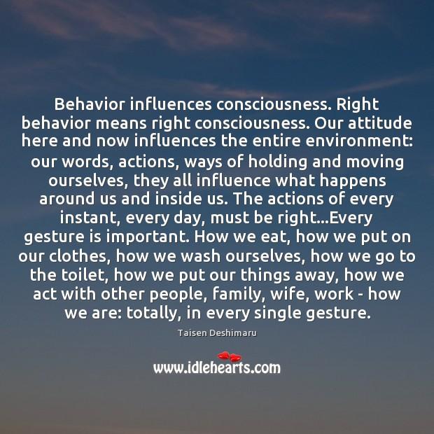 Behavior influences consciousness. Right behavior means right consciousness. Our attitude here and Image