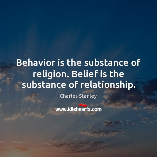 Behavior is the substance of religion. Belief is the substance of relationship. Image