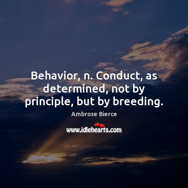 Image, Behavior, n. Conduct, as determined, not by principle, but by breeding.