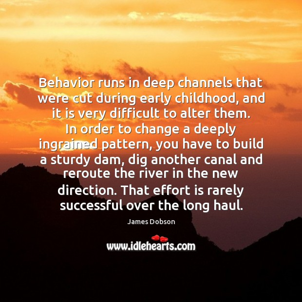 Behavior runs in deep channels that were cut during early childhood, and James Dobson Picture Quote