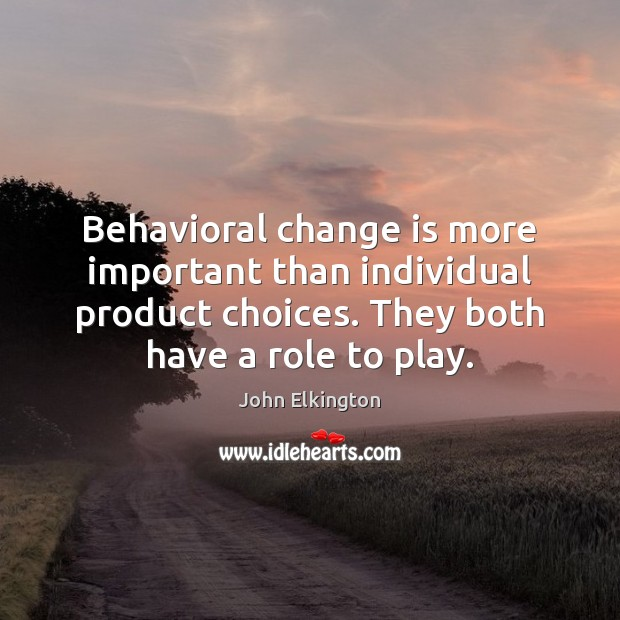 Behavioral change is more important than individual product choices. They both have Change Quotes Image