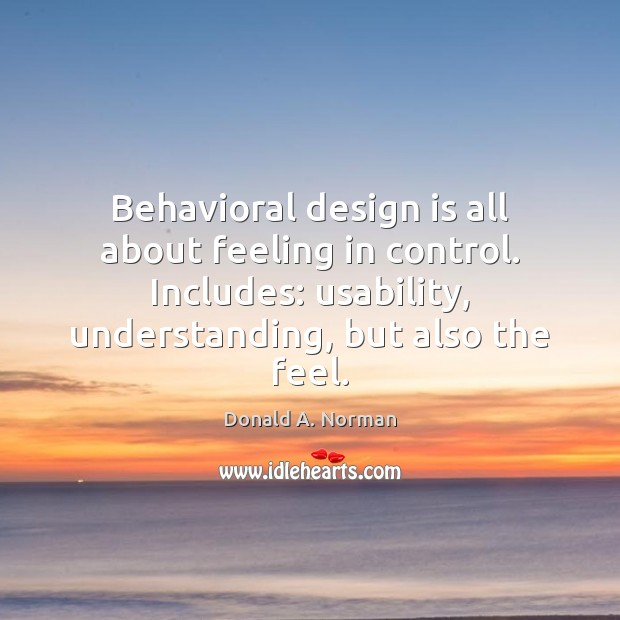 Behavioral design is all about feeling in control. Includes: usability, understanding, but Donald A. Norman Picture Quote