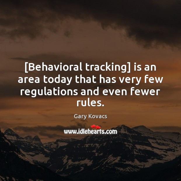 Image, [Behavioral tracking] is an area today that has very few regulations and even fewer rules.
