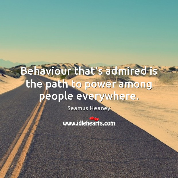 Behaviour that's admired is the path to power among people everywhere. Seamus Heaney Picture Quote