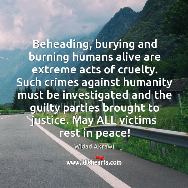 Beheading, burying and burning humans alive are extreme acts of cruelty. Such Widad Akrawi Picture Quote