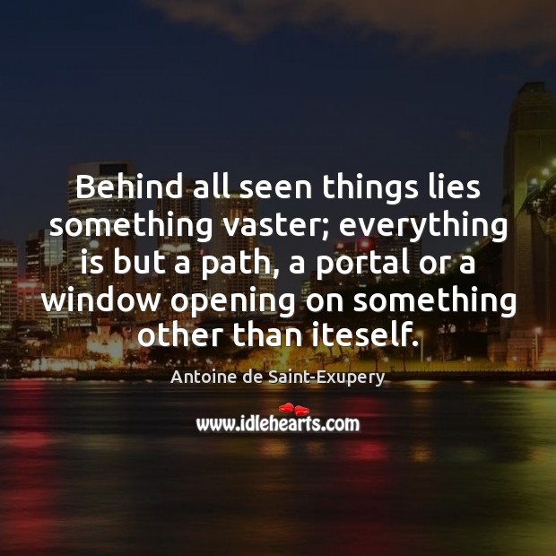 Behind all seen things lies something vaster; everything is but a path, Image