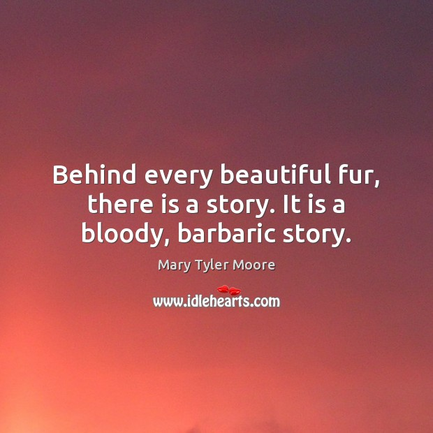 Behind every beautiful fur, there is a story. It is a bloody, barbaric story. Mary Tyler Moore Picture Quote