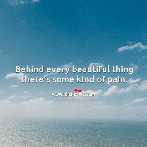 Behind every beautiful thing there's some kind of pain. Image
