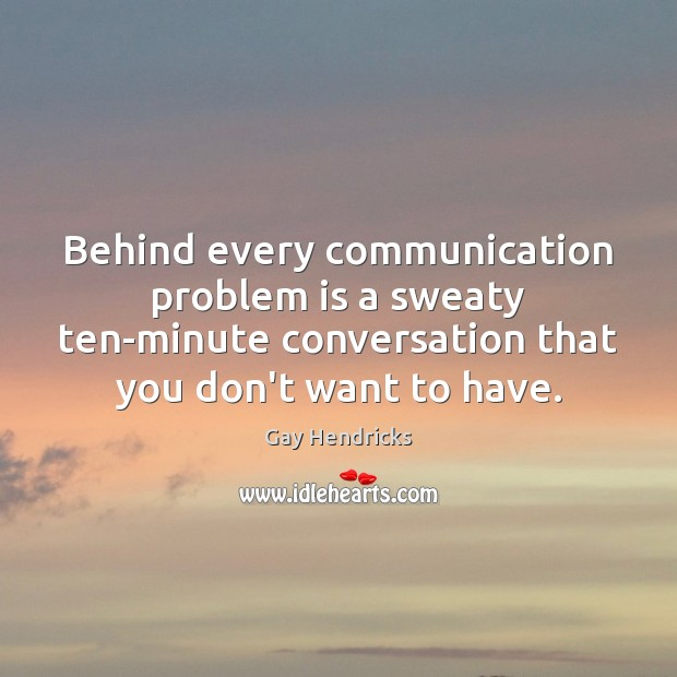 Behind every communication problem is a sweaty ten-minute conversation that you don't Gay Hendricks Picture Quote