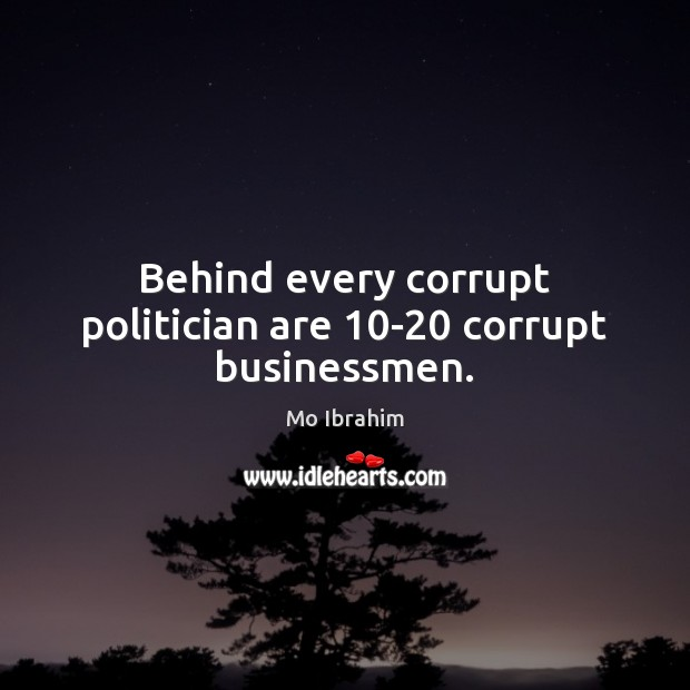 Behind every corrupt politician are 10-20 corrupt businessmen. Image