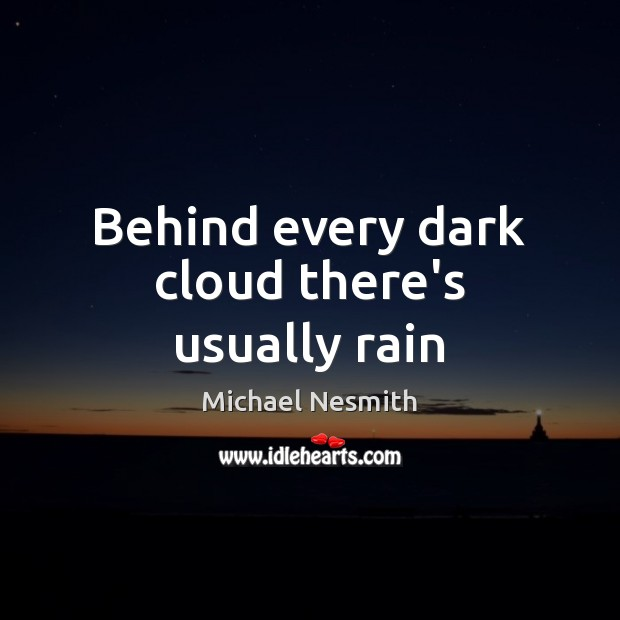 Behind every dark cloud there's usually rain Michael Nesmith Picture Quote