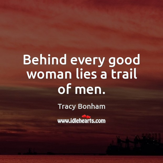 Behind every good woman lies a trail of men. Women Quotes Image