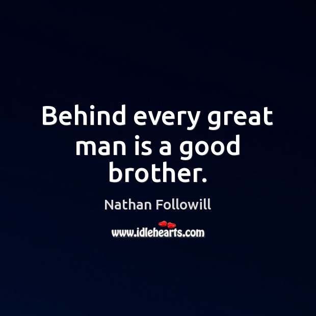 Image, Behind every great man is a good brother.