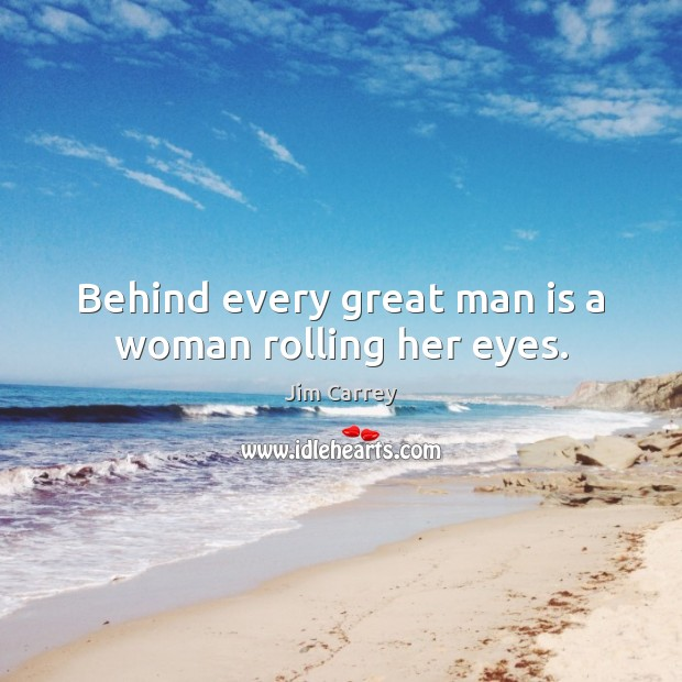 Behind every great man is a woman rolling her eyes. Jim Carrey Picture Quote
