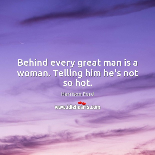 Behind every great man is a woman. Telling him he's not so hot. Harrison Ford Picture Quote
