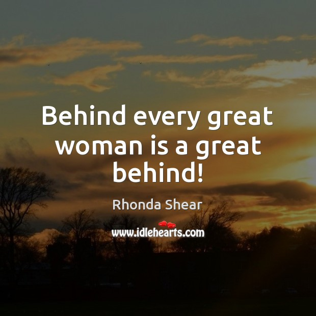 Image, Behind every great woman is a great behind!