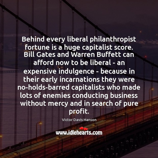 Behind every liberal philanthropist fortune is a huge capitalist score. Bill Gates Victor Davis Hanson Picture Quote