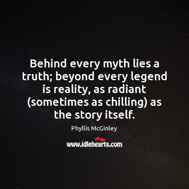 Behind every myth lies a truth; beyond every legend is reality, as Phyllis McGinley Picture Quote
