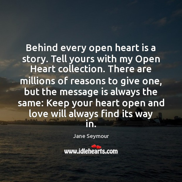 Behind every open heart is a story. Tell yours with my Open Jane Seymour Picture Quote