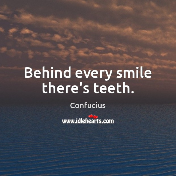 Behind every smile there's teeth. Confucius Picture Quote