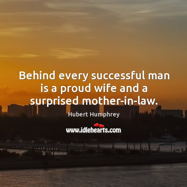 Behind every successful man is a proud wife and a surprised mother-in-law. Image