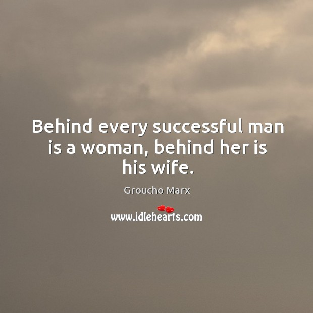 Behind every successful man is a woman, behind her is his wife. Image