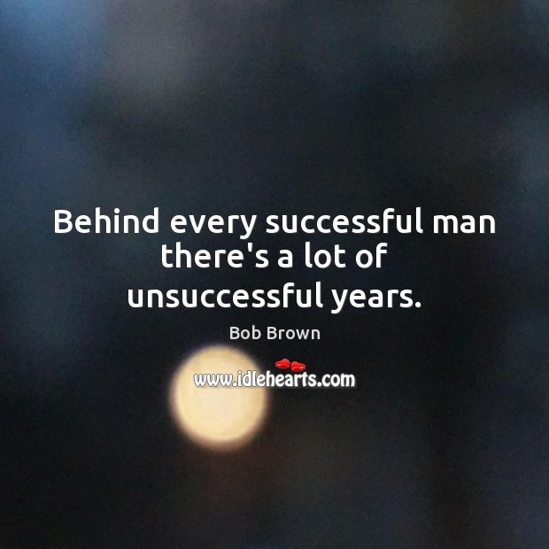 Behind every successful man there's a lot of unsuccessful years. Image