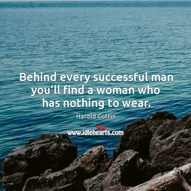 Behind every successful man you'll find a woman who has nothing to wear. Image