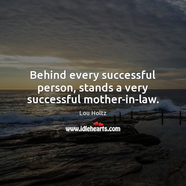 Behind every successful person, stands a very successful mother-in-law. Lou Holtz Picture Quote