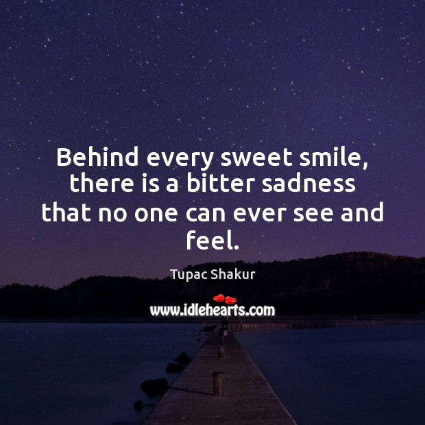 Behind every sweet smile, there is a bitter sadness that no one can ever see and feel. Tupac Shakur Picture Quote