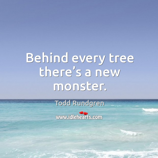 Behind every tree there's a new monster. Todd Rundgren Picture Quote