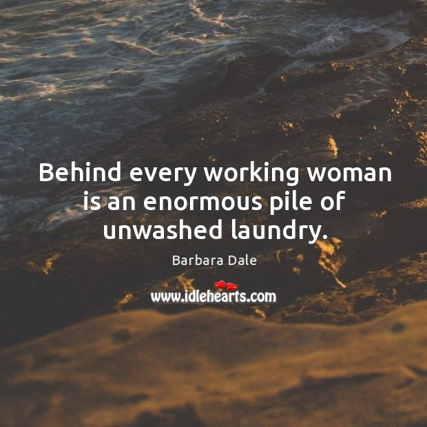 Behind every working woman is an enormous pile of unwashed laundry. Image