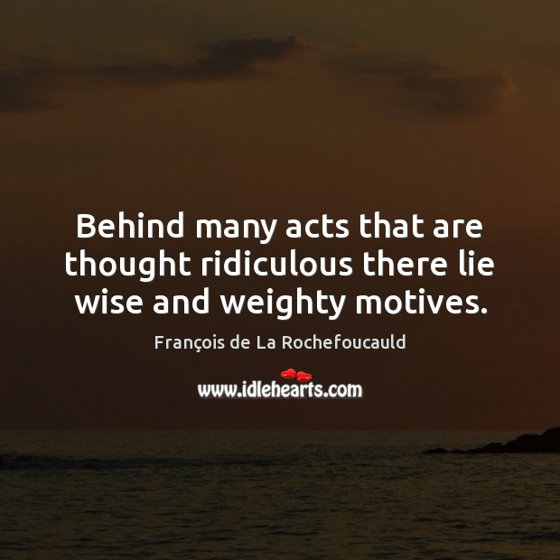 Behind many acts that are thought ridiculous there lie wise and weighty motives. François de La Rochefoucauld Picture Quote