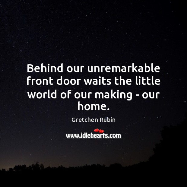 Behind our unremarkable front door waits the little world of our making – our home. Gretchen Rubin Picture Quote