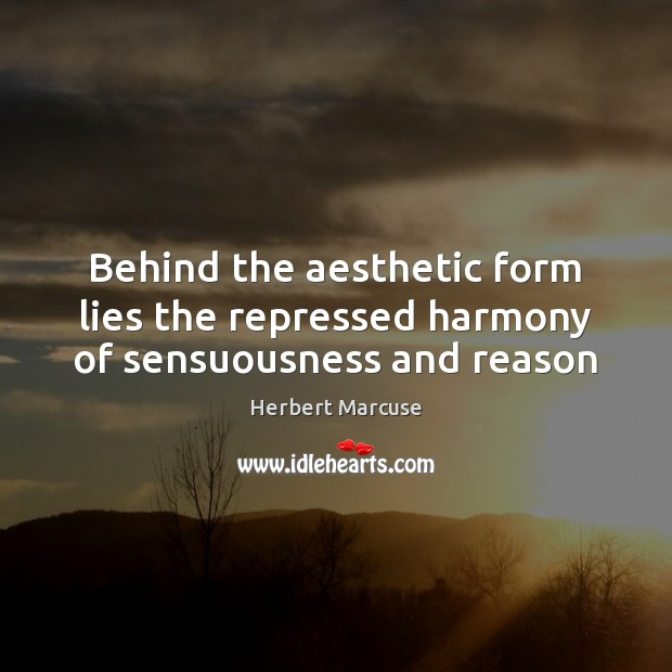 Behind the aesthetic form lies the repressed harmony of sensuousness and reason Herbert Marcuse Picture Quote